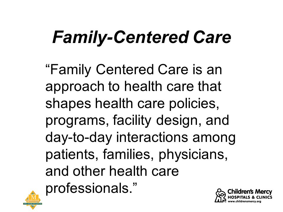 Family-Centered Care Family Centered Care is an approach to health care that shapes health care policies, programs, facility design, and day-to-day interactions among patients, families, physicians, and other health care professionals.