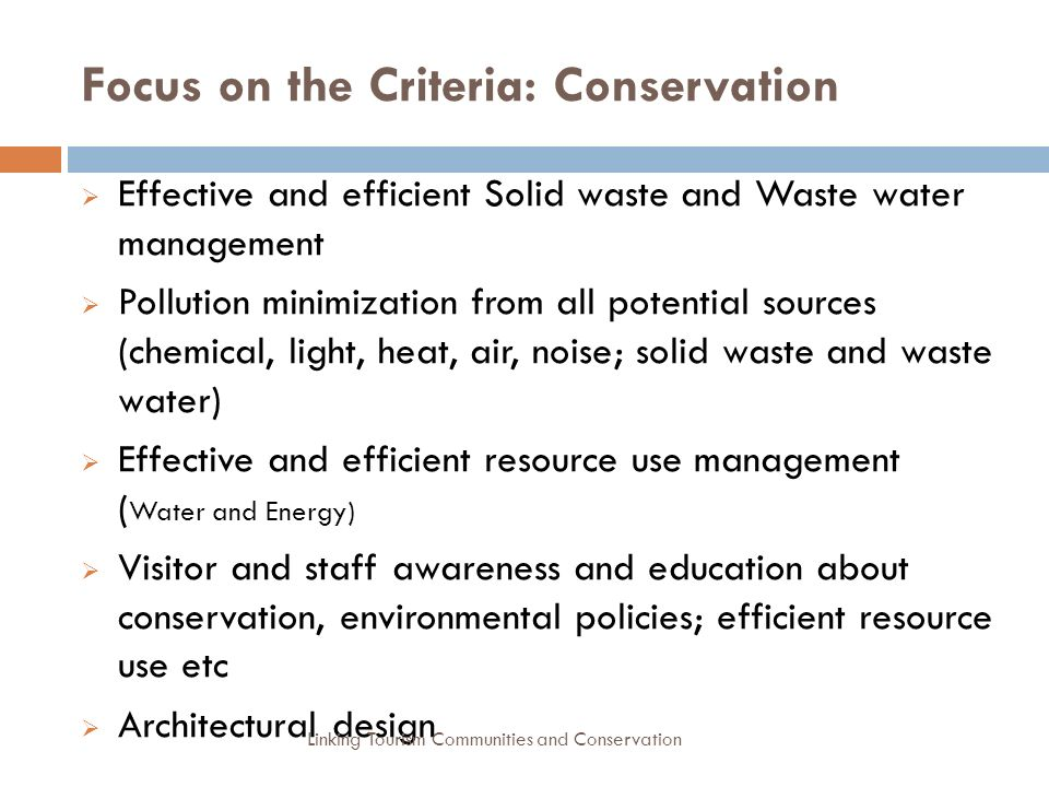 Focus on the Criteria: Conservation  Effective and efficient Solid waste and Waste water management  Pollution minimization from all potential sources (chemical, light, heat, air, noise; solid waste and waste water)  Effective and efficient resource use management ( Water and Energy)  Visitor and staff awareness and education about conservation, environmental policies; efficient resource use etc  Architectural design Linking Tourism Communities and Conservation