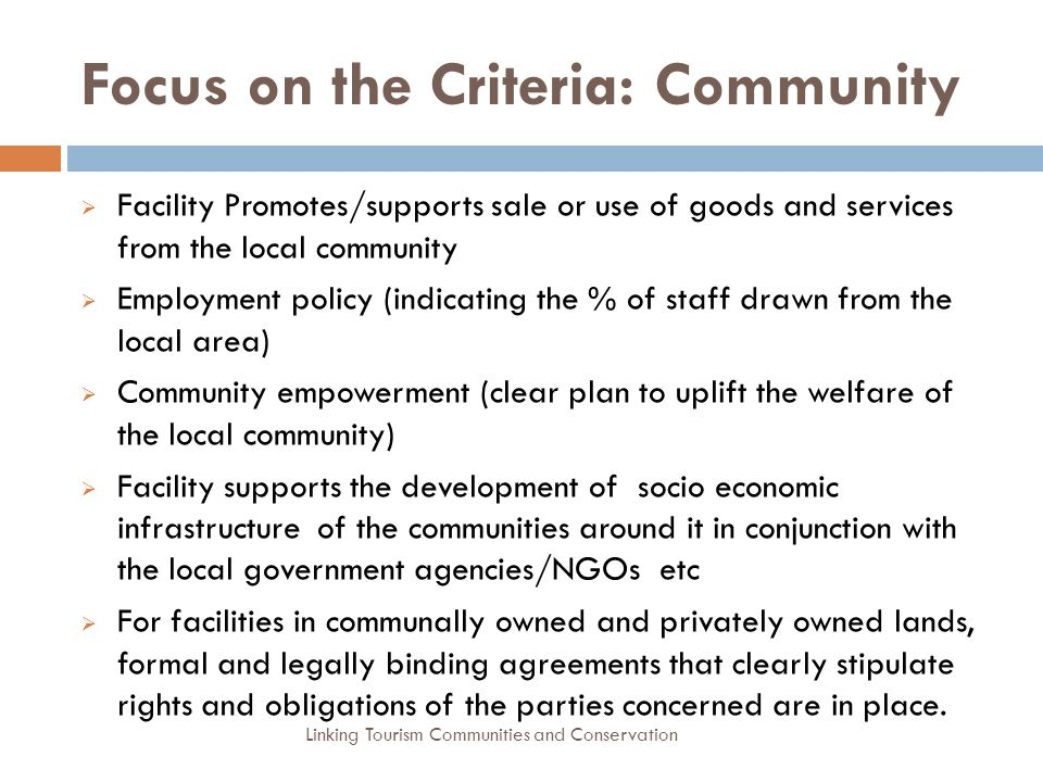 Focus on the Criteria: Community  Facility Promotes/supports sale or use of goods and services from the local community  Employment policy (indicating the % of staff drawn from the local area)  Community empowerment (clear plan to uplift the welfare of the local community)  Facility supports the development of socio economic infrastructure of the communities around it in conjunction with the local government agencies/NGOs etc  For facilities in communally owned and privately owned lands, formal and legally binding agreements that clearly stipulate rights and obligations of the parties concerned are in place.