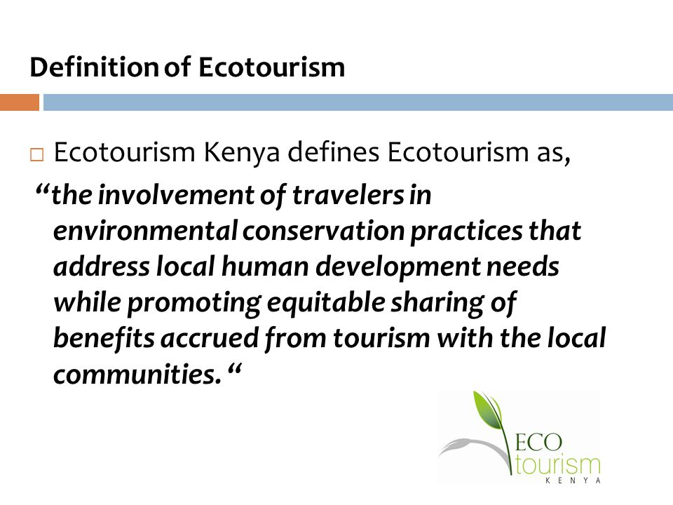 Definition of Ecotourism  Ecotourism Kenya defines Ecotourism as, the involvement of travelers in environmental conservation practices that address local human development needs while promoting equitable sharing of benefits accrued from tourism with the local communities.