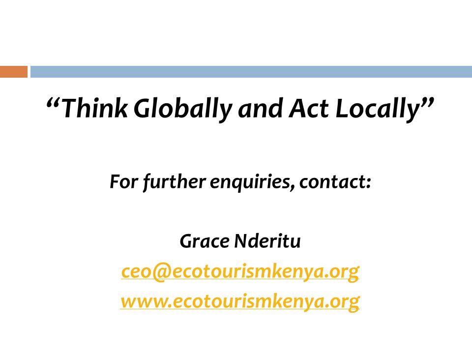 Think Globally and Act Locally For further enquiries, contact: Grace Nderitu