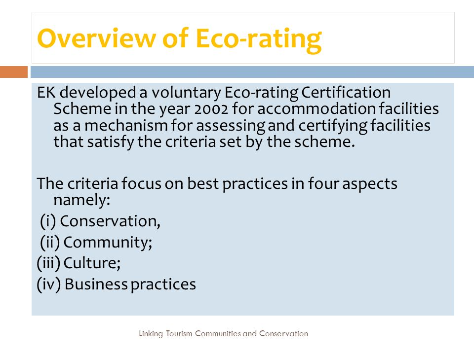 Overview of Eco-rating EK developed a voluntary Eco-rating Certification Scheme in the year 2002 for accommodation facilities as a mechanism for assessing and certifying facilities that satisfy the criteria set by the scheme.