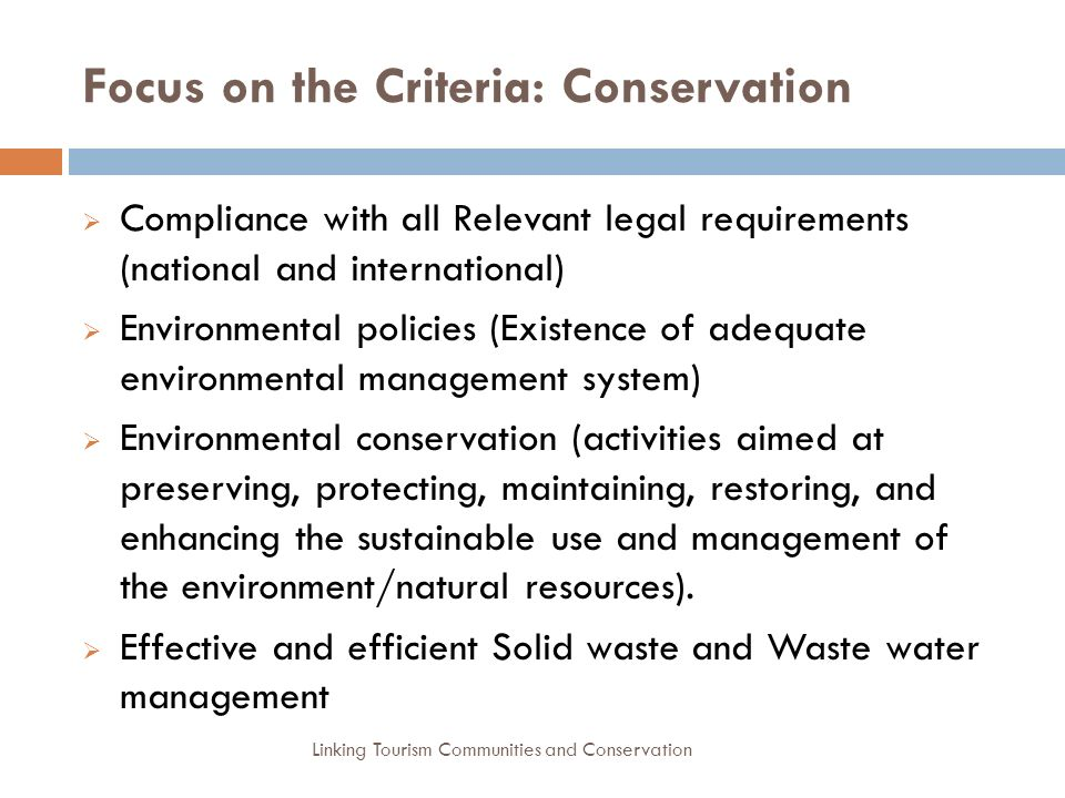 Focus on the Criteria: Conservation  Compliance with all Relevant legal requirements (national and international)  Environmental policies (Existence of adequate environmental management system)  Environmental conservation (activities aimed at preserving, protecting, maintaining, restoring, and enhancing the sustainable use and management of the environment/natural resources).