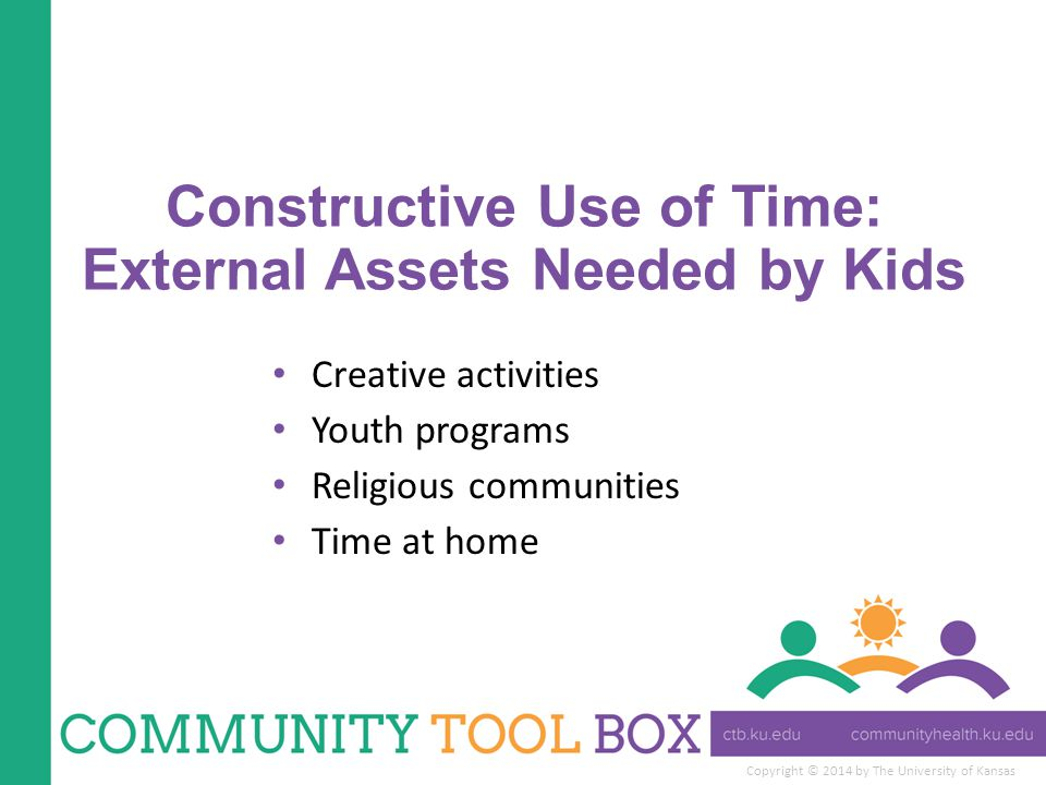 Copyright © 2014 by The University of Kansas Constructive Use of Time: External Assets Needed by Kids Creative activities Youth programs Religious communities Time at home