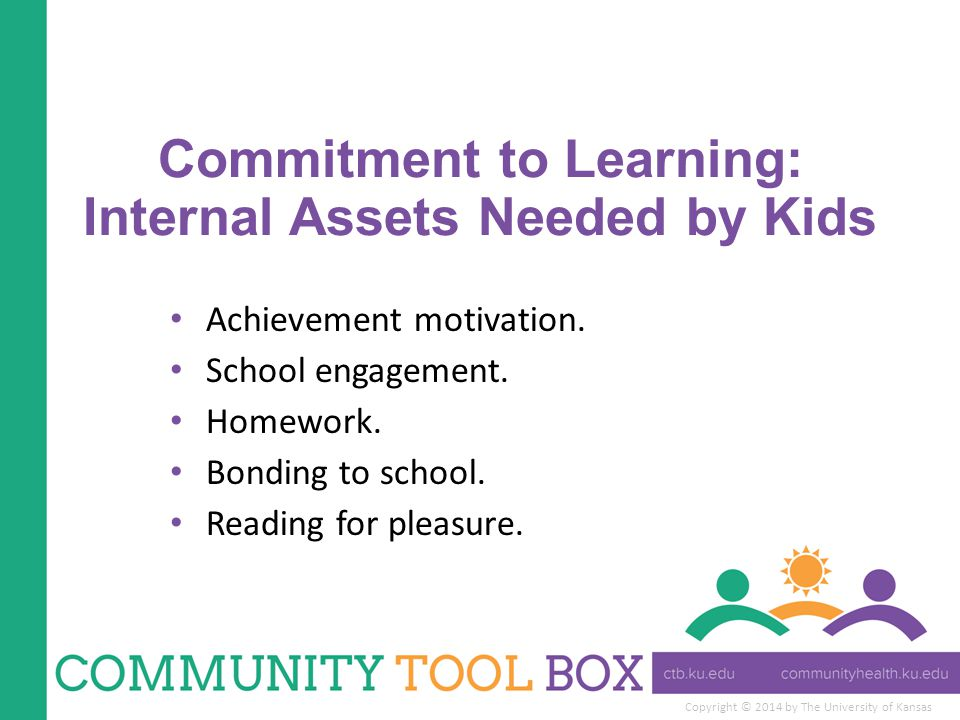 Copyright © 2014 by The University of Kansas Commitment to Learning: Internal Assets Needed by Kids Achievement motivation.