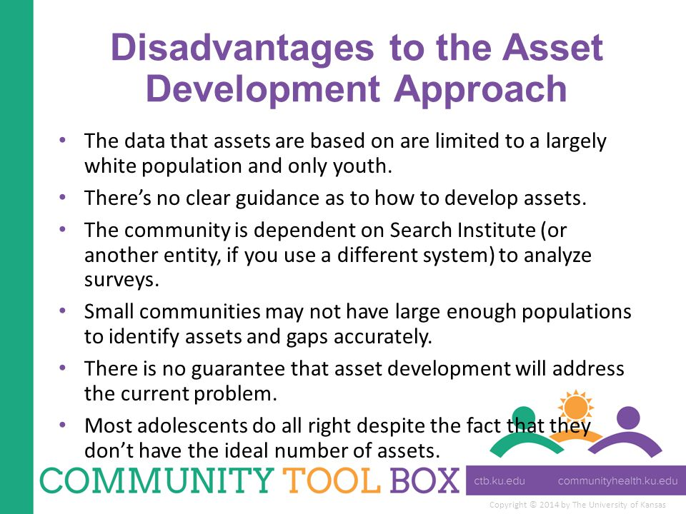Copyright © 2014 by The University of Kansas Disadvantages to the Asset Development Approach The data that assets are based on are limited to a largely white population and only youth.