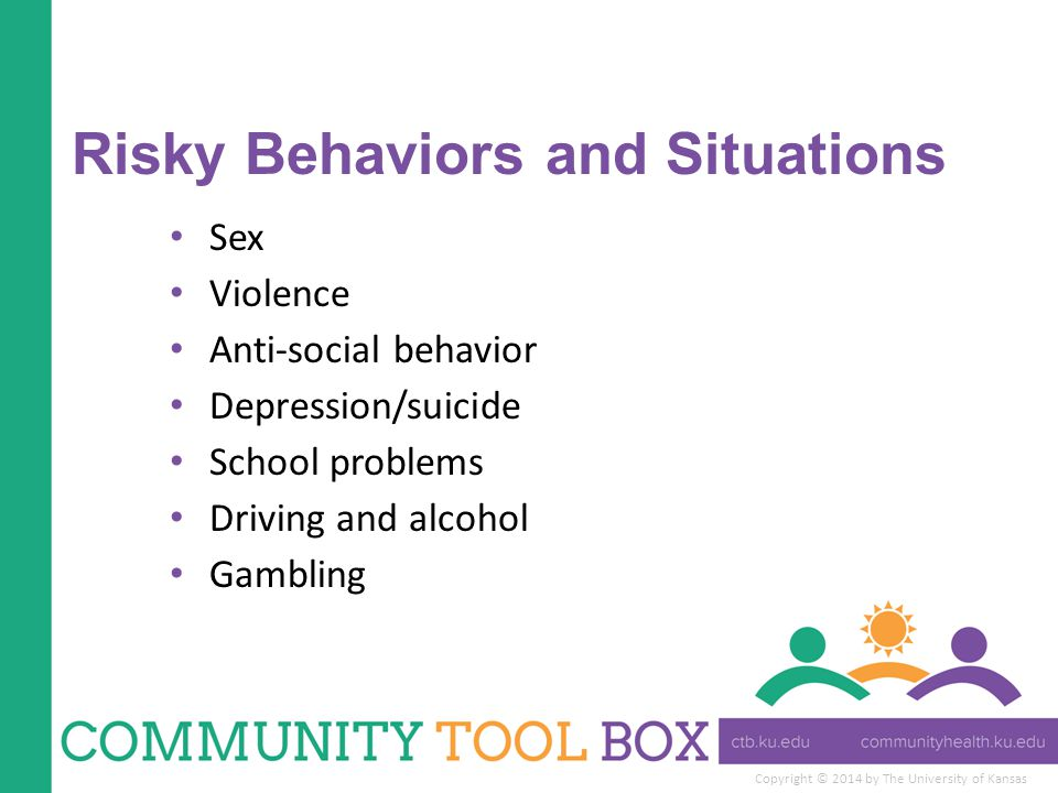 Copyright © 2014 by The University of Kansas Risky Behaviors and Situations Sex Violence Anti-social behavior Depression/suicide School problems Driving and alcohol Gambling
