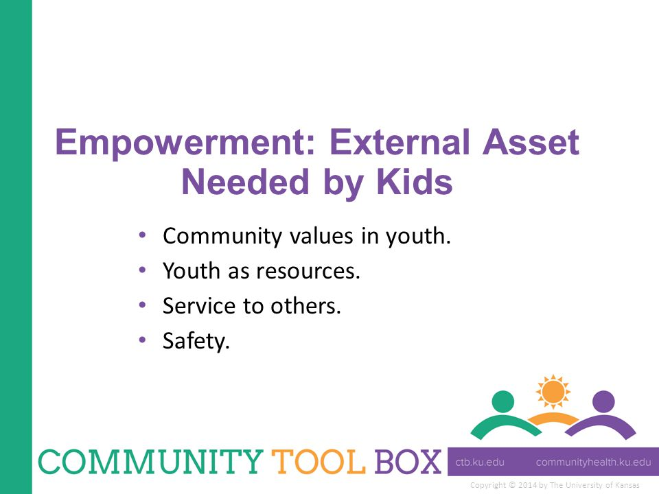 Copyright © 2014 by The University of Kansas Empowerment: External Asset Needed by Kids Community values in youth.