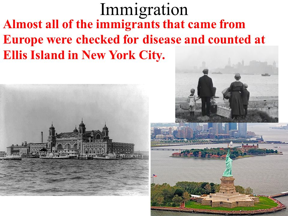 Immigration Almost all of the immigrants that came from Europe were checked for disease and counted at Ellis Island in New York City.