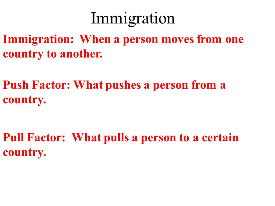 Immigration Immigration: When a person moves from one country to another.