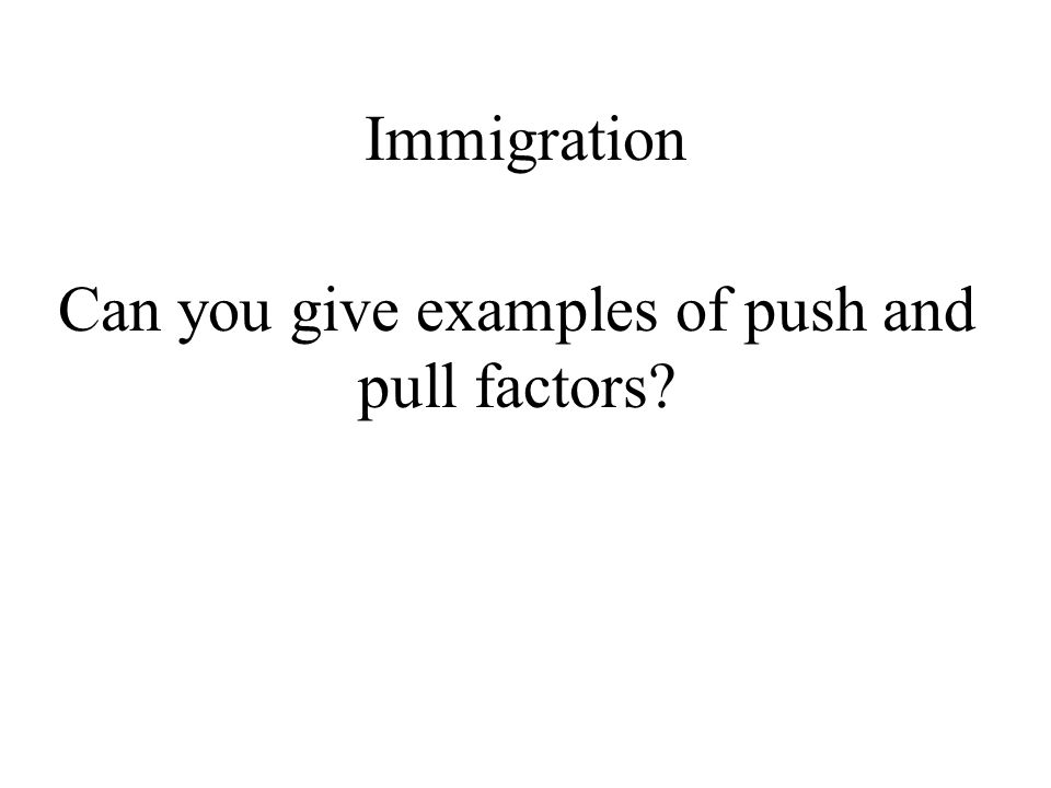 Immigration Can you give examples of push and pull factors