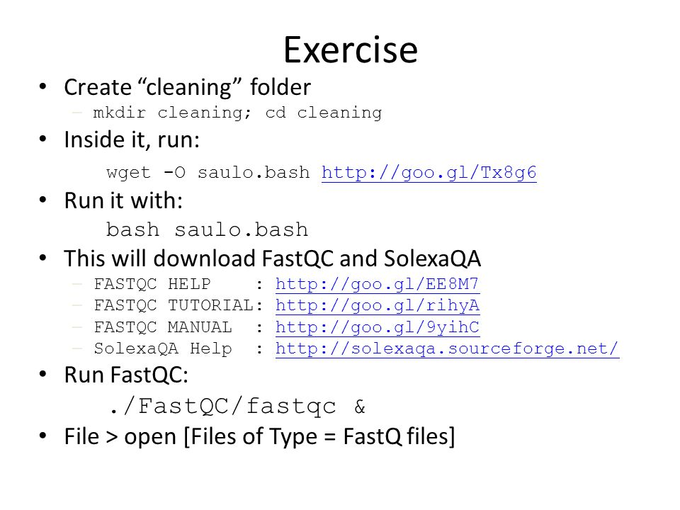 Exercise Create cleaning folder – mkdir cleaning; cd cleaning Inside it, run: wget -O saulo.bash   Run it with: bash saulo.bash This will download FastQC and SolexaQA – FASTQC HELP :   – FASTQC TUTORIAL:   – FASTQC MANUAL :   – SolexaQA Help :   Run FastQC:./FastQC/fastqc & File > open [Files of Type = FastQ files]