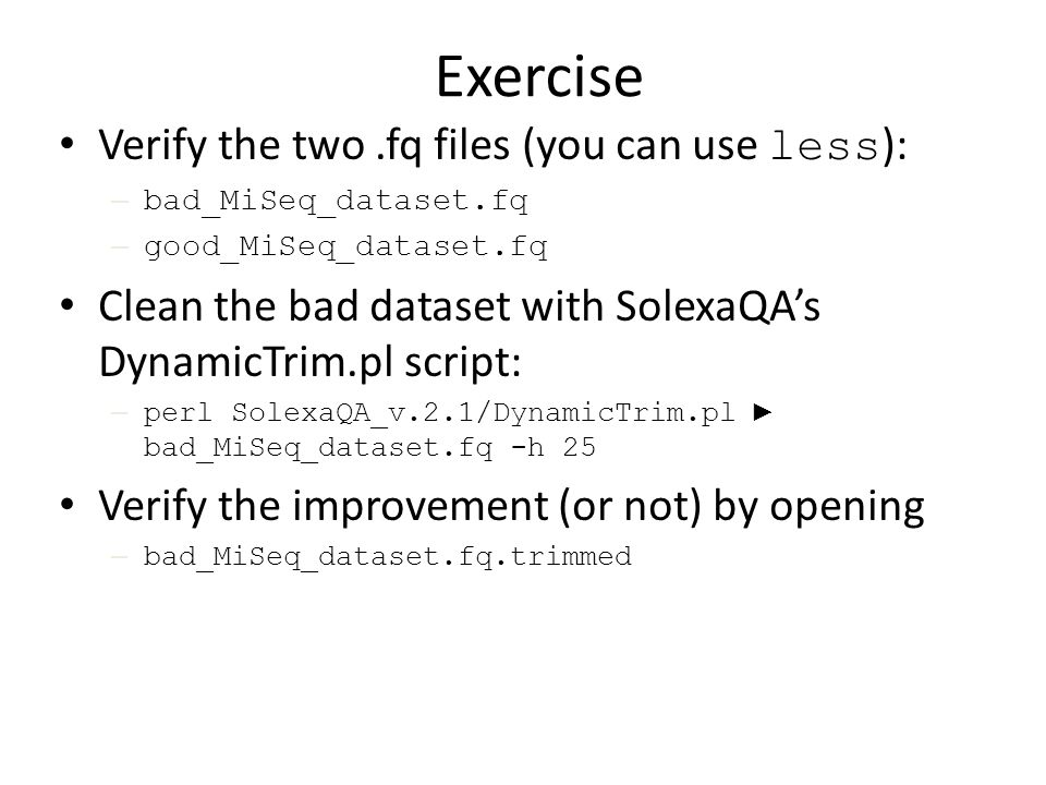 Exercise Verify the two.fq files (you can use less ): – bad_MiSeq_dataset.fq – good_MiSeq_dataset.fq Clean the bad dataset with SolexaQA's DynamicTrim.pl script: – perl SolexaQA_v.2.1/DynamicTrim.pl ► bad_MiSeq_dataset.fq -h 25 Verify the improvement (or not) by opening – bad_MiSeq_dataset.fq.trimmed