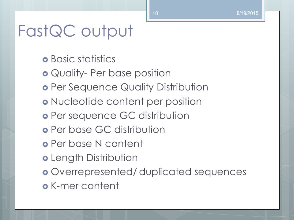 FastQC output  Basic statistics  Quality- Per base position  Per Sequence Quality Distribution  Nucleotide content per position  Per sequence GC distribution  Per base GC distribution  Per base N content  Length Distribution  Overrepresented/ duplicated sequences  K-mer content 8/19/201518