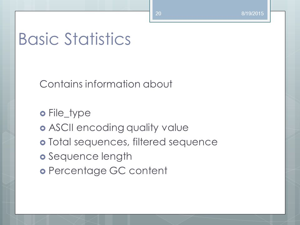Basic Statistics Contains information about  File_type  ASCII encoding quality value  Total sequences, filtered sequence  Sequence length  Percentage GC content 8/19/201520