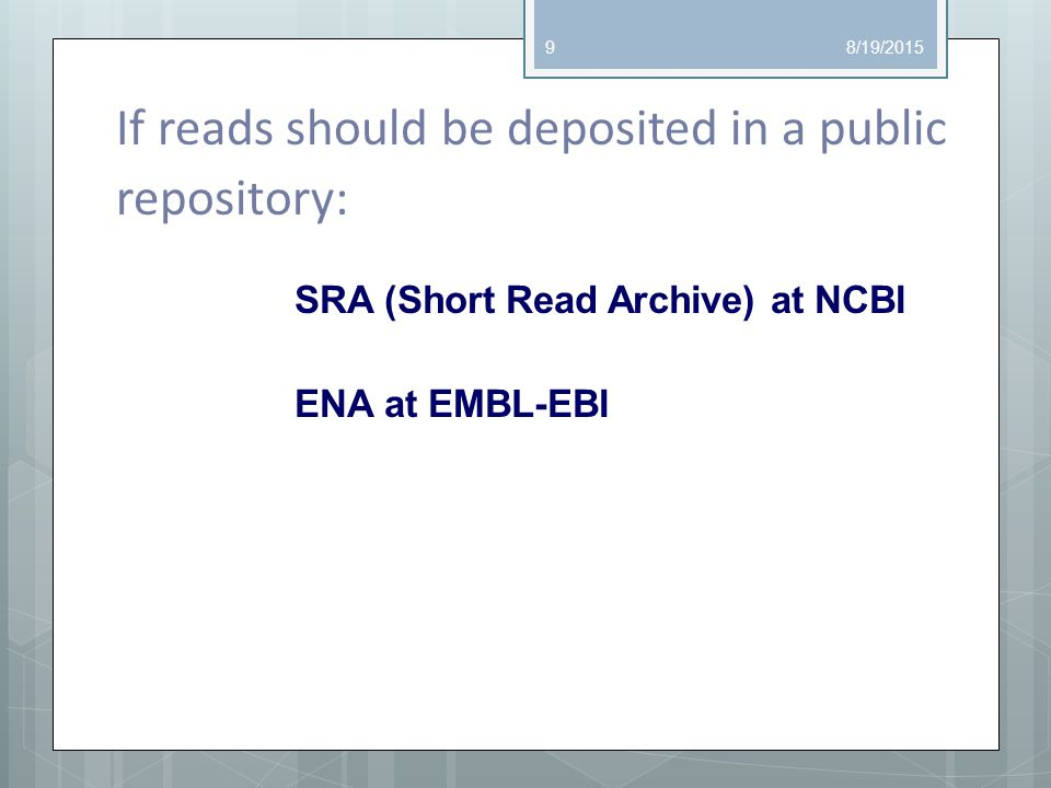 If reads should be deposited in a public repository: SRA (Short Read Archive) at NCBI ENA at EMBL-EBI 8/19/20159