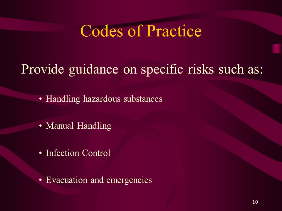 10 Codes of Practice Provide guidance on specific risks such as: Handling hazardous substances Manual Handling Infection Control Evacuation and emergencies