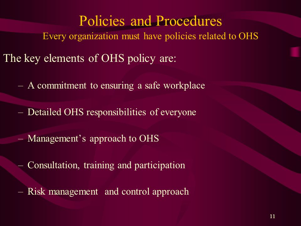 11 Policies and Procedures Every organization must have policies related to OHS The key elements of OHS policy are: –A commitment to ensuring a safe workplace –Detailed OHS responsibilities of everyone –Management's approach to OHS –Consultation, training and participation –Risk management and control approach