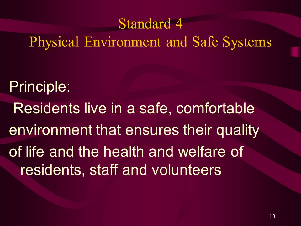 13 Standard 4 Physical Environment and Safe Systems Principle: Residents live in a safe, comfortable environment that ensures their quality of life and the health and welfare of residents, staff and volunteers