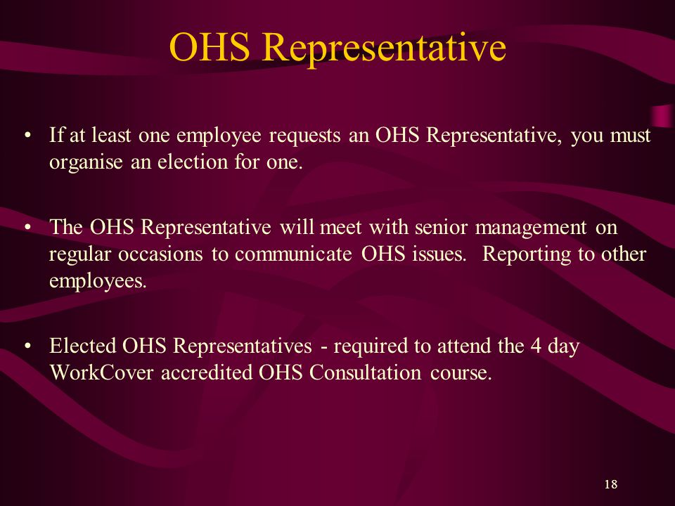 18 OHS Representative If at least one employee requests an OHS Representative, you must organise an election for one.