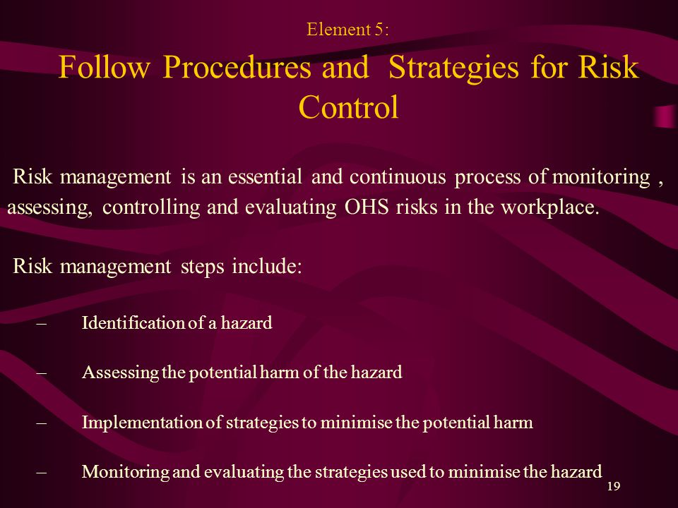 19 Element 5: Follow Procedures and Strategies for Risk Control Risk management is an essential and continuous process of monitoring, assessing, controlling and evaluating OHS risks in the workplace.