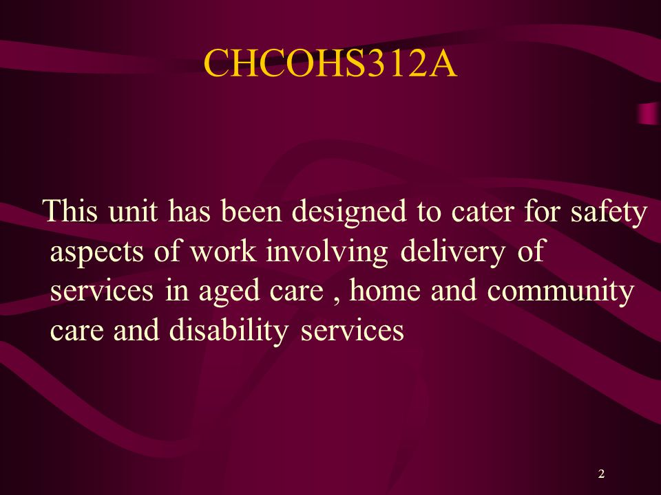 2 CHCOHS312A This unit has been designed to cater for safety aspects of work involving delivery of services in aged care, home and community care and disability services