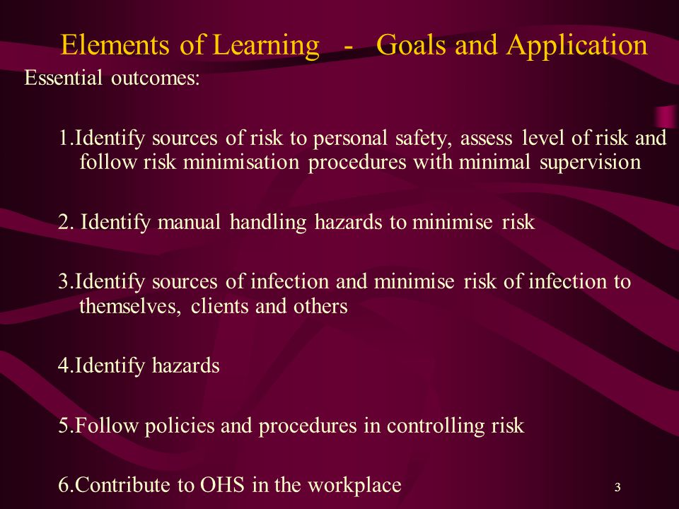 3 Elements of Learning - Goals and Application Essential outcomes: 1.Identify sources of risk to personal safety, assess level of risk and follow risk minimisation procedures with minimal supervision 2.
