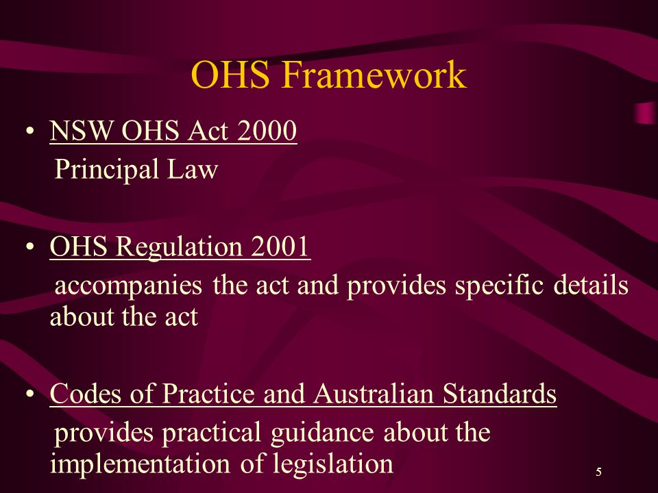 5 OHS Framework NSW OHS Act 2000 Principal Law OHS Regulation 2001 accompanies the act and provides specific details about the act Codes of Practice and Australian Standards provides practical guidance about the implementation of legislation
