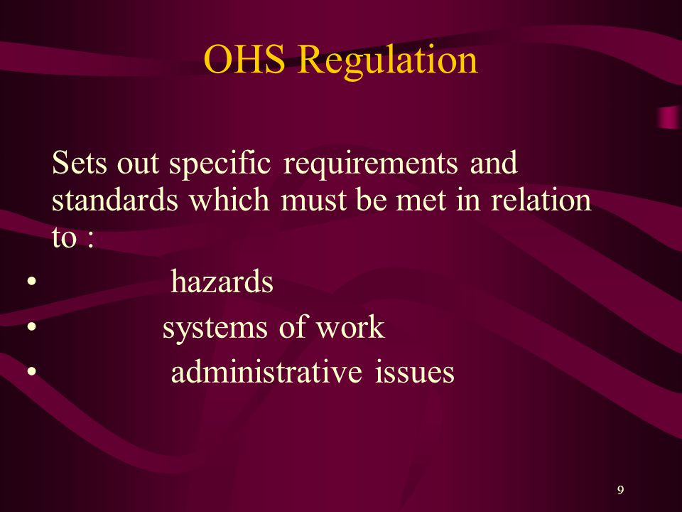 9 OHS Regulation Sets out specific requirements and standards which must be met in relation to : hazards systems of work administrative issues