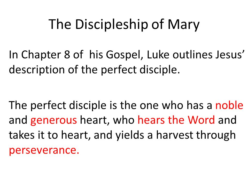The Discipleship of Mary In Chapter 8 of his Gospel, Luke outlines Jesus' description of the perfect disciple.