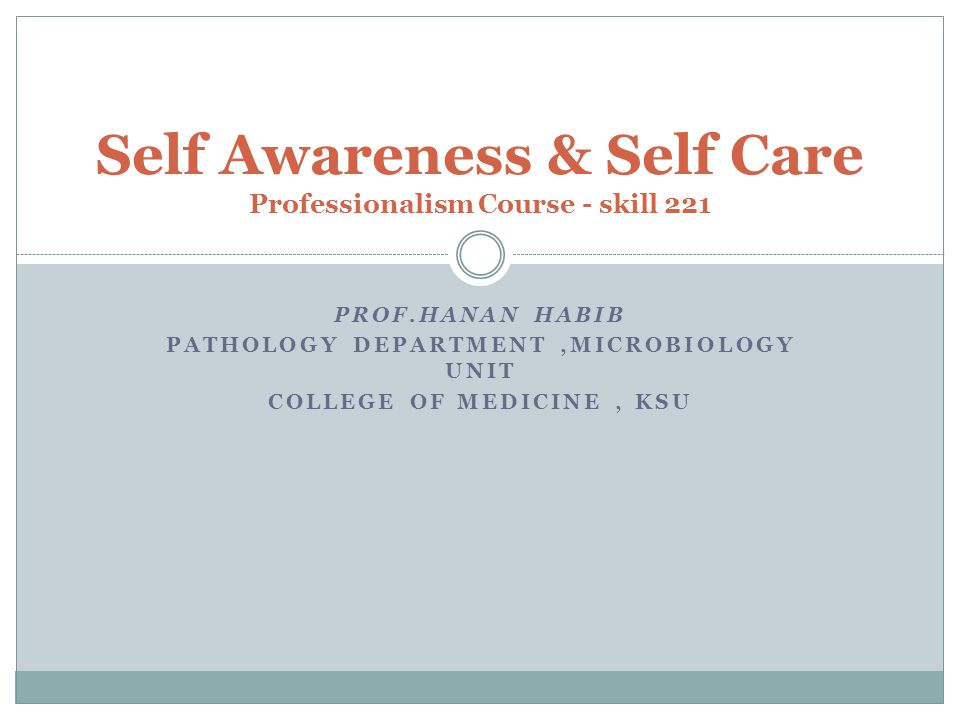 PROF.HANAN HABIB PATHOLOGY DEPARTMENT,MICROBIOLOGY UNIT COLLEGE OF MEDICINE, KSU Self Awareness & Self Care Professionalism Course - skill 221