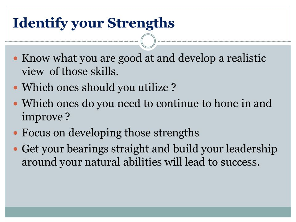 Identify your Strengths Know what you are good at and develop a realistic view of those skills.