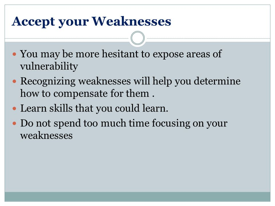 Accept your Weaknesses You may be more hesitant to expose areas of vulnerability Recognizing weaknesses will help you determine how to compensate for them.