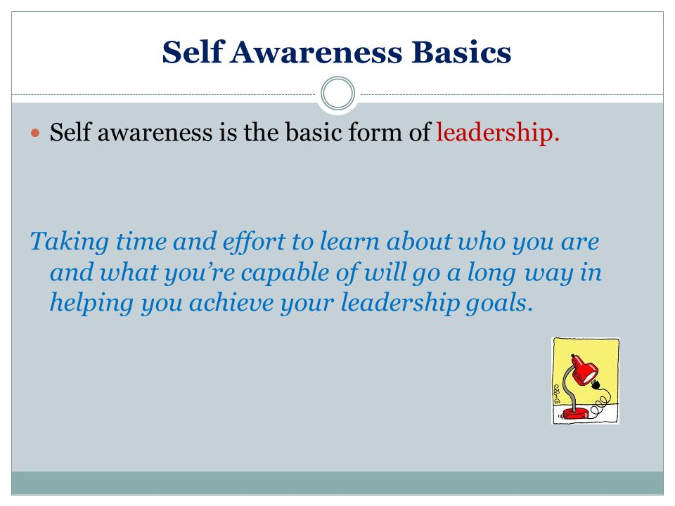 Self Awareness Basics Self awareness is the basic form of leadership.