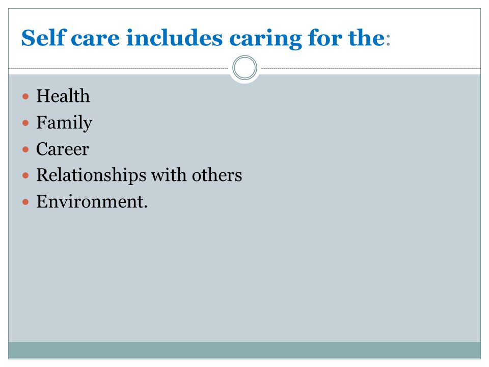 Self care includes caring for the: Health Family Career Relationships with others Environment.