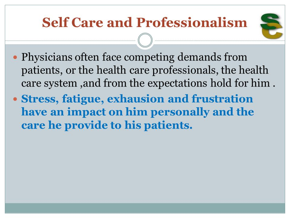 Self Care and Professionalism Physicians often face competing demands from patients, or the health care professionals, the health care system,and from the expectations hold for him.
