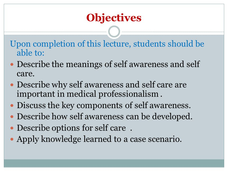 Objectives Upon completion of this lecture, students should be able to: Describe the meanings of self awareness and self care.