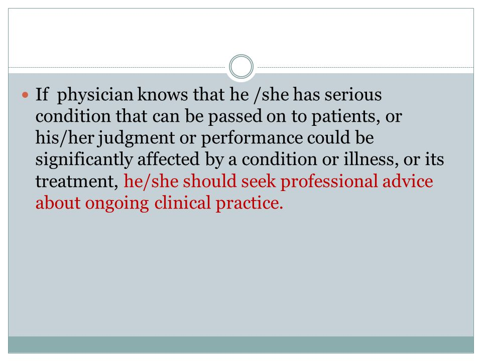 If physician knows that he /she has serious condition that can be passed on to patients, or his/her judgment or performance could be significantly affected by a condition or illness, or its treatment, he/she should seek professional advice about ongoing clinical practice.