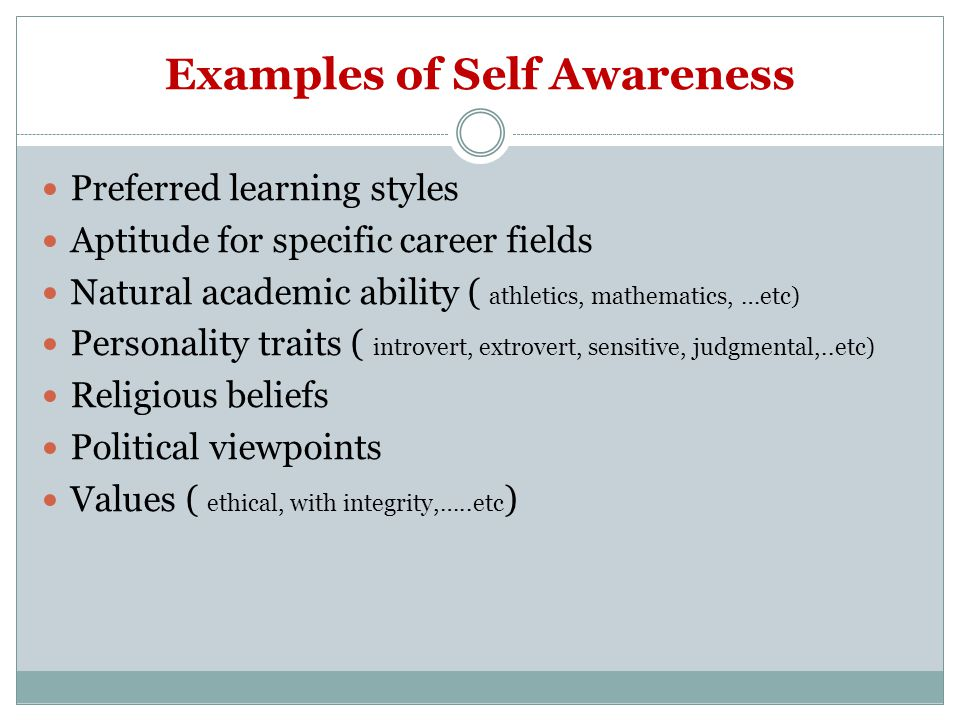 Examples of Self Awareness Preferred learning styles Aptitude for specific career fields Natural academic ability ( athletics, mathematics, …etc) Personality traits ( introvert, extrovert, sensitive, judgmental,..etc) Religious beliefs Political viewpoints Values ( ethical, with integrity,…..etc )