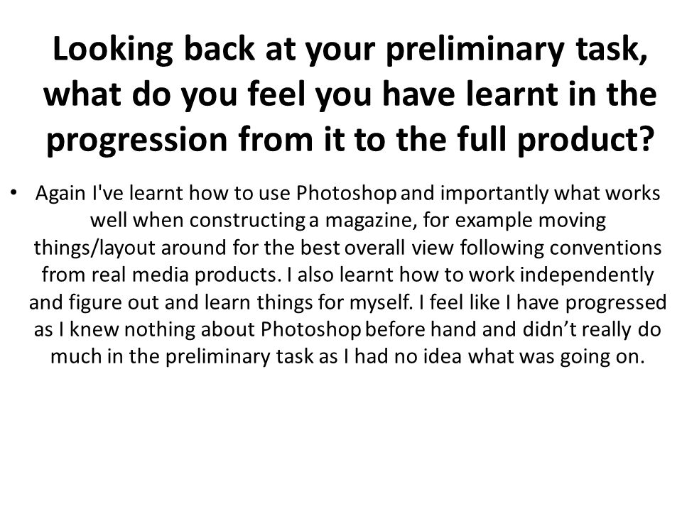 Looking back at your preliminary task, what do you feel you have learnt in the progression from it to the full product.
