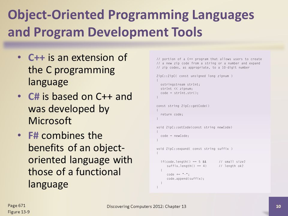Object-Oriented Programming Languages and Program Development Tools C++ is an extension of the C programming language C# is based on C++ and was developed by Microsoft F# combines the benefits of an object- oriented language with those of a functional language Discovering Computers 2012: Chapter Page 671 Figure 13-9