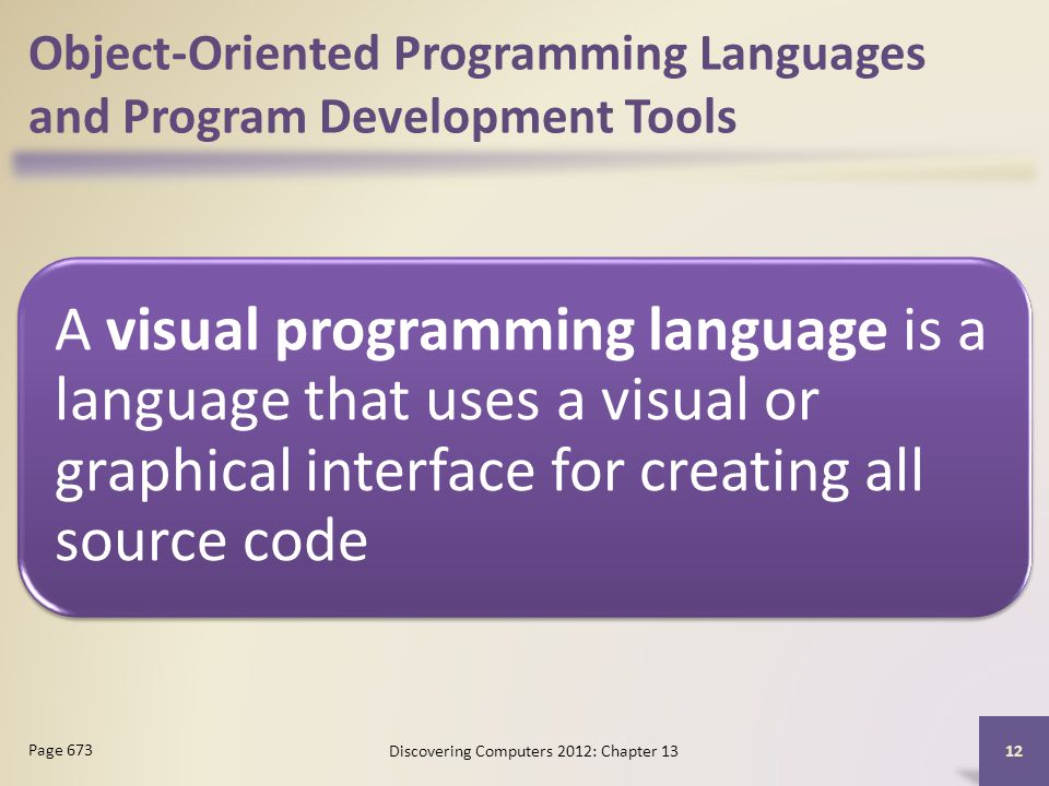 Object-Oriented Programming Languages and Program Development Tools A visual programming language is a language that uses a visual or graphical interface for creating all source code Discovering Computers 2012: Chapter Page 673