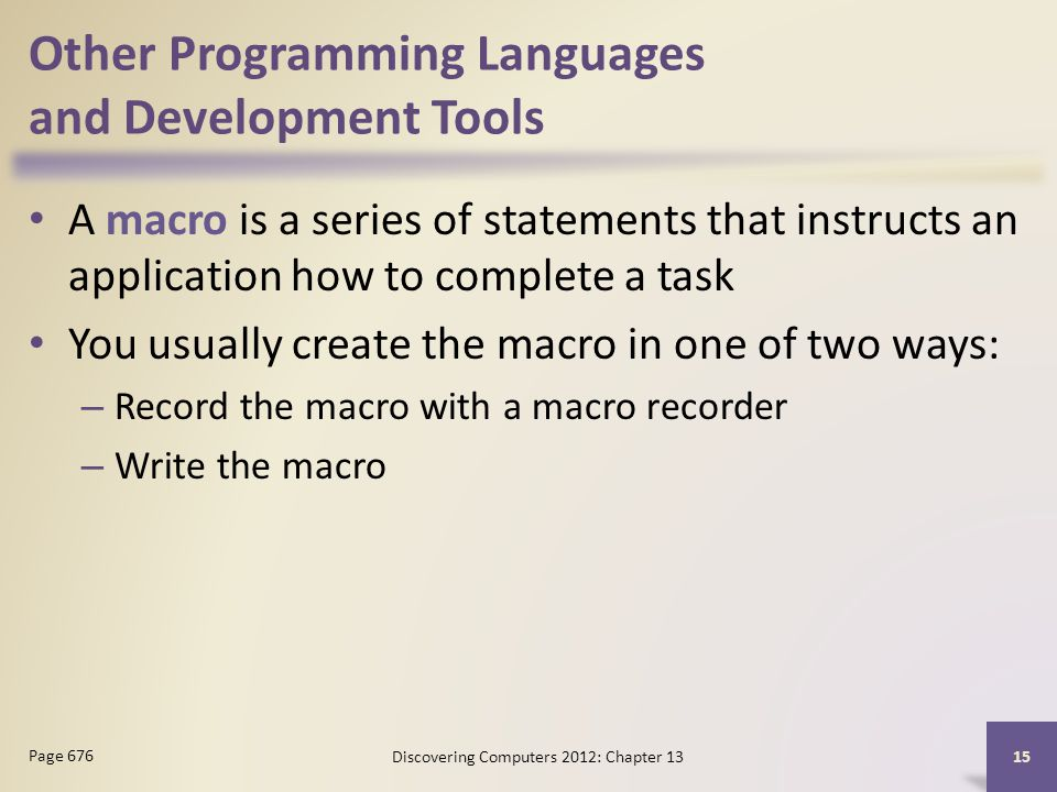 Other Programming Languages and Development Tools A macro is a series of statements that instructs an application how to complete a task You usually create the macro in one of two ways: – Record the macro with a macro recorder – Write the macro Discovering Computers 2012: Chapter Page 676