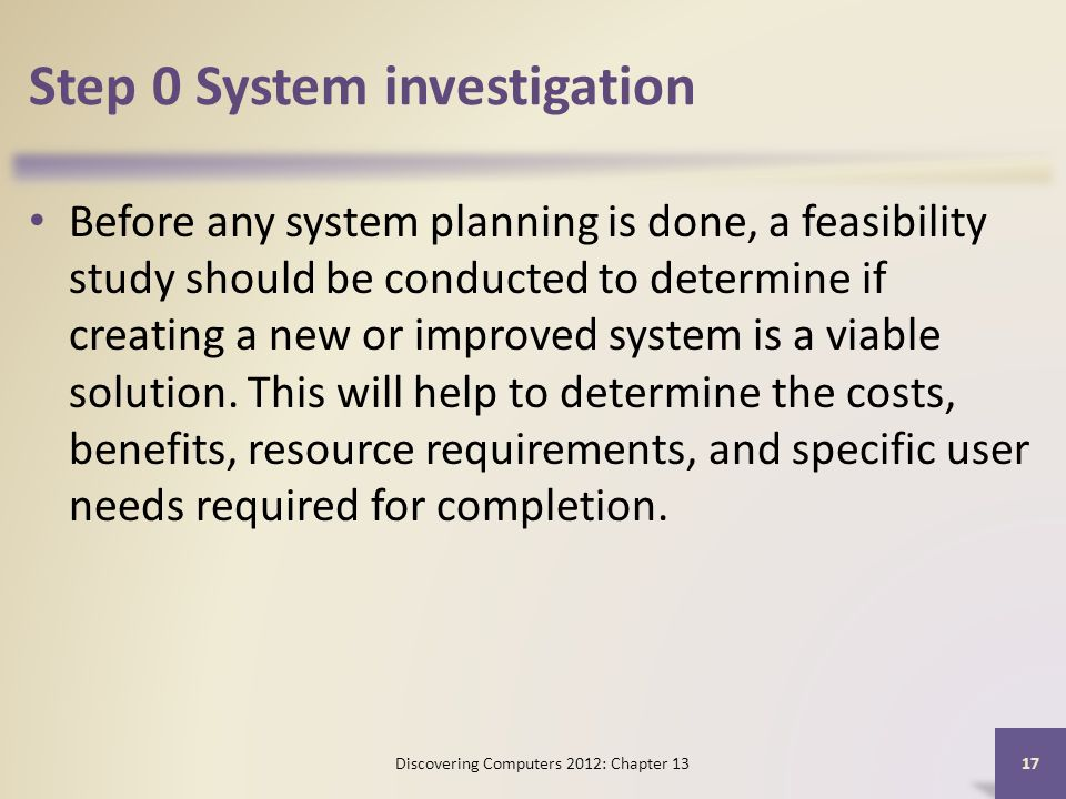 Step 0 System investigation Before any system planning is done, a feasibility study should be conducted to determine if creating a new or improved system is a viable solution.