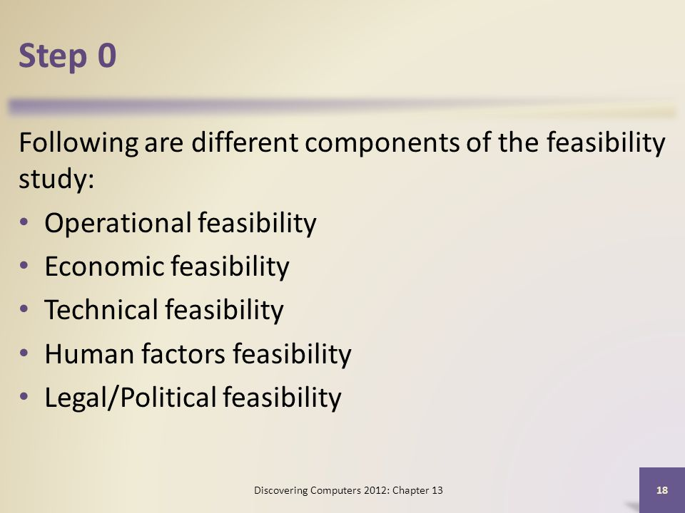 Step 0 Following are different components of the feasibility study: Operational feasibility Economic feasibility Technical feasibility Human factors feasibility Legal/Political feasibility Discovering Computers 2012: Chapter 13 18