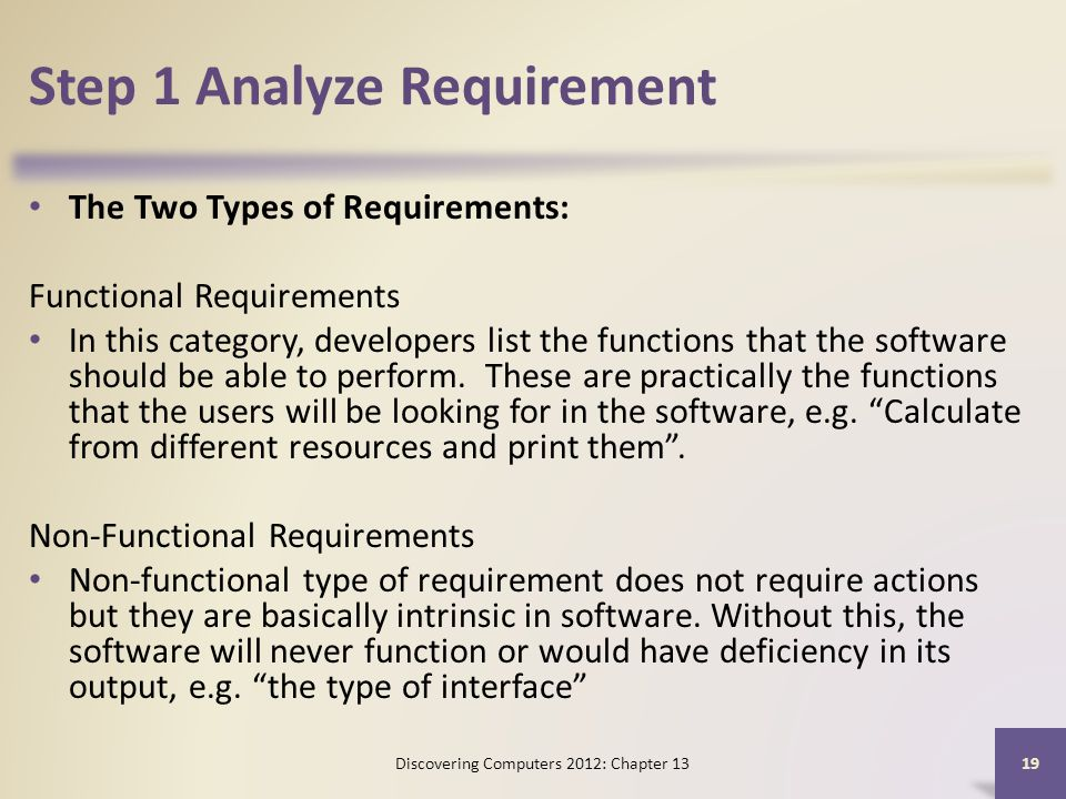 Step 1 Analyze Requirement The Two Types of Requirements: Functional Requirements In this category, developers list the functions that the software should be able to perform.