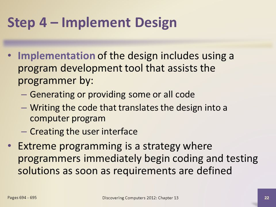 Step 4 – Implement Design Implementation of the design includes using a program development tool that assists the programmer by: – Generating or providing some or all code – Writing the code that translates the design into a computer program – Creating the user interface Extreme programming is a strategy where programmers immediately begin coding and testing solutions as soon as requirements are defined Discovering Computers 2012: Chapter Pages
