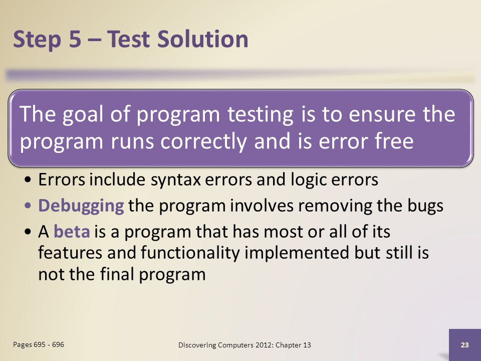 Step 5 – Test Solution The goal of program testing is to ensure the program runs correctly and is error free Errors include syntax errors and logic errors Debugging the program involves removing the bugs A beta is a program that has most or all of its features and functionality implemented but still is not the final program Discovering Computers 2012: Chapter Pages