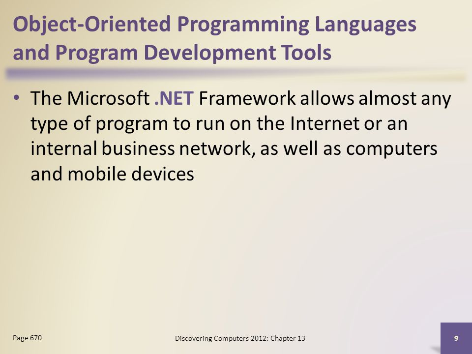 Object-Oriented Programming Languages and Program Development Tools The Microsoft.NET Framework allows almost any type of program to run on the Internet or an internal business network, as well as computers and mobile devices Discovering Computers 2012: Chapter 13 9 Page 670