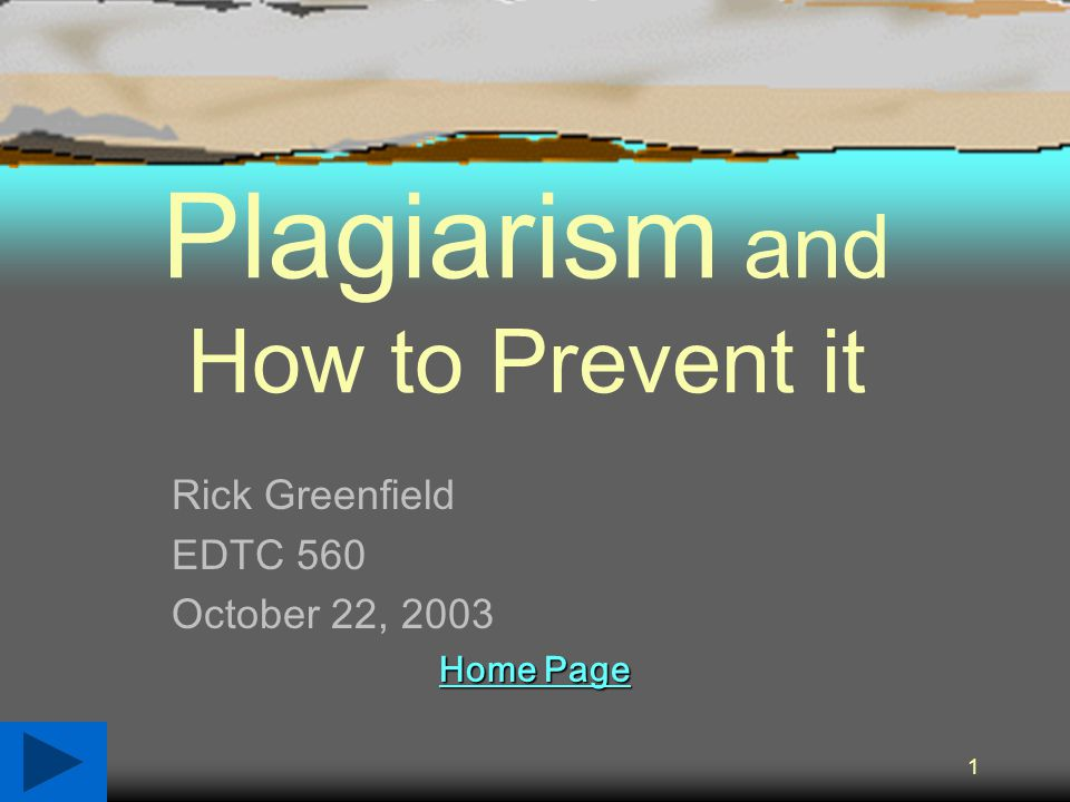 1 Plagiarism and How to Prevent it Rick Greenfield EDTC 560 October 22, 2003 Home Page Home Page